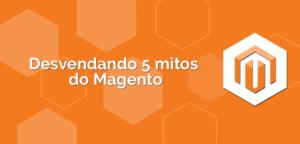 Desvendando-5-mitos-do-Magento-300x144 Desvendando-5-mitos-do-Magento