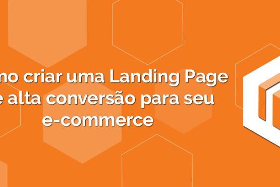 Como criar uma Landing Page de alta conversão para seu e-commerce