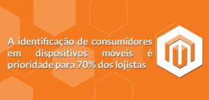 A-identificação-de-consumidores-em-dispositivos-móveis-é-prioridade-para-70-dos-lojistas-300x144 A identificação de consumidores em dispositivos móveis é prioridade para 70% dos lojistas