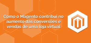 Como-o-Magento-contribui-no-aumento-das-conversões-e-vendas-de-uma-loja-virtual-300x144 Como o Magento contribui no aumento das conversões e vendas de uma loja virtual