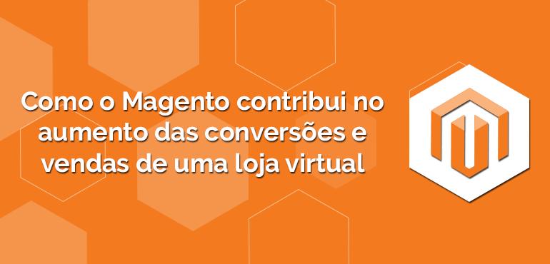 Como o Magento contribui no aumento das conversões e vendas de uma loja virtual