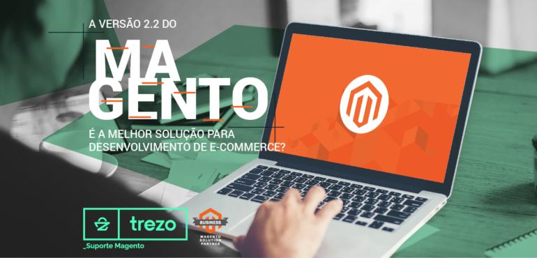 A versão 2.2 do Magento é a melhor solução para Desenvolvimento de E-commerce?